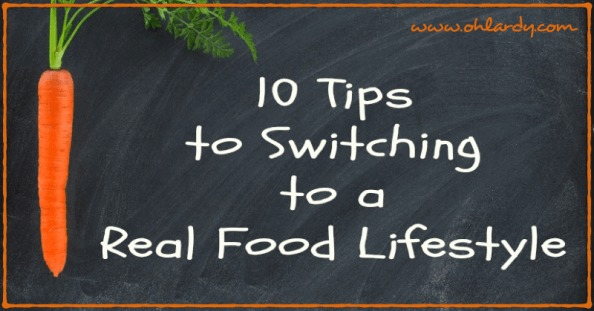 10 Tips for Switching to Real Food - www.ohlardy.com