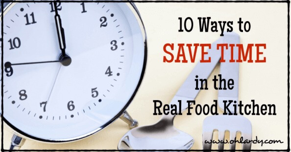 10 Ways to Save Time in the Real Food Kitchen - www.ohlardy.com