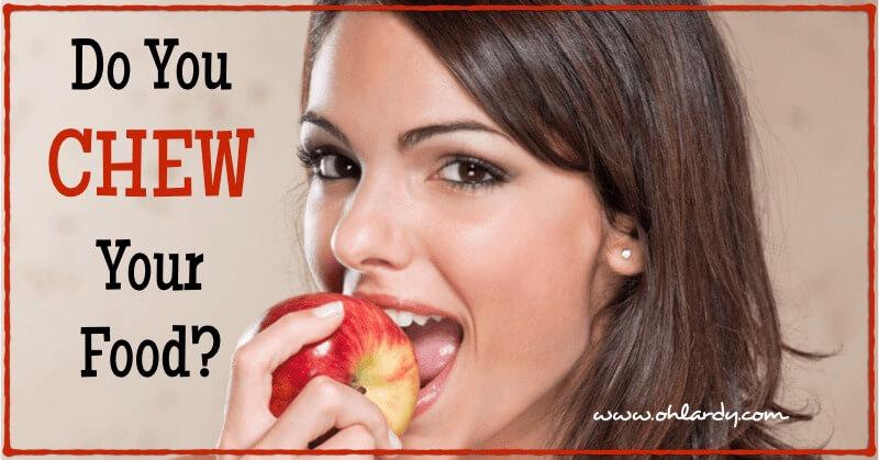 Do You Chew Your Food? - www.ohlardy.com