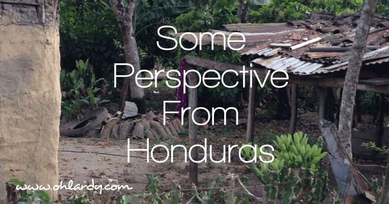 A Little Perspective From Honduras - www.ohlardy.com